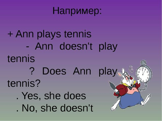 Например: + Ann plays tennis - Ann doesn't play tennis ? Does Ann play tennis...