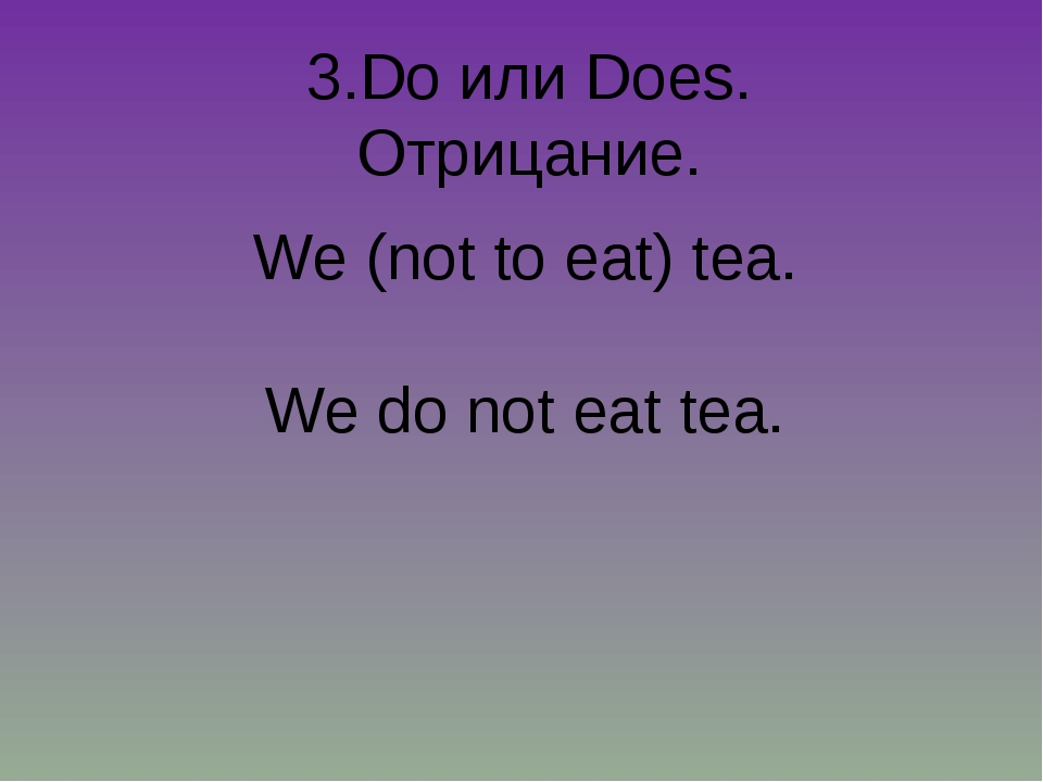 3.Do или Does. Отрицание. We (not to eat) tea. We do not eat tea.