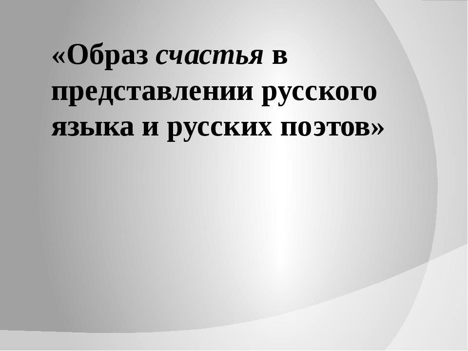 «Образ счастья в представлении русского языка и русских поэтов»