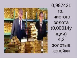 0,987421 гр. чистого золота (0,00014унции) 4,2 золотые копейки 0,987421 гр. *