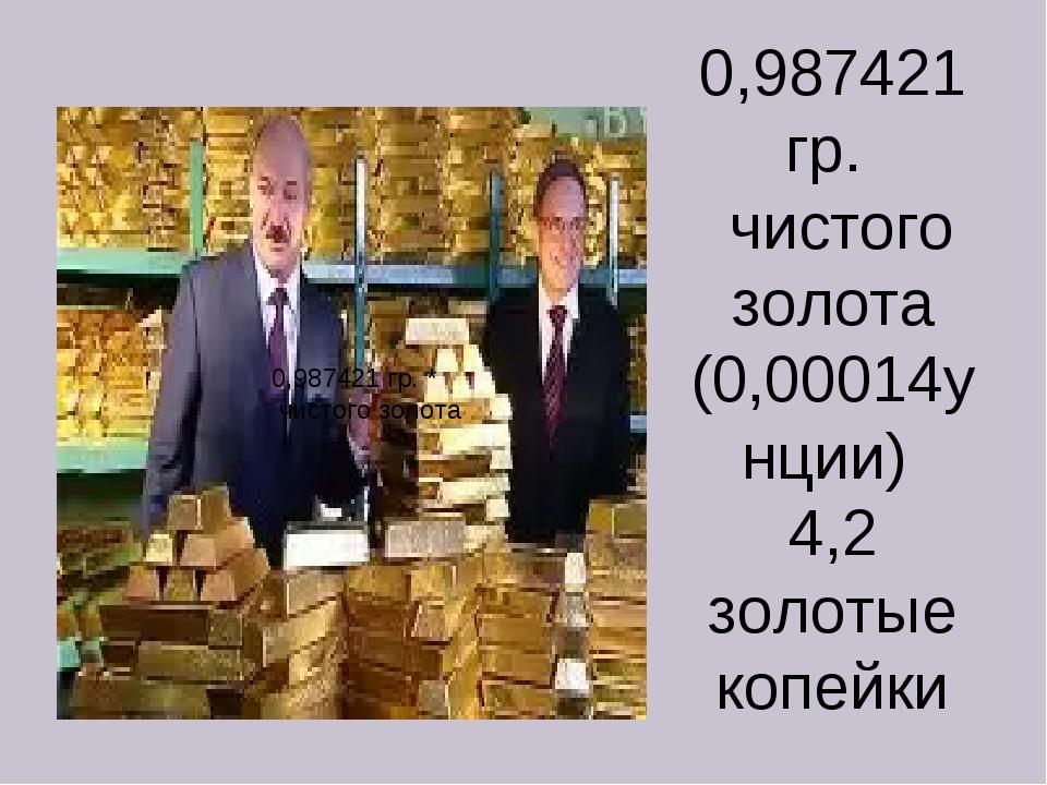 0,987421 гр. чистого золота (0,00014унции) 4,2 золотые копейки 0,987421 гр. *...
