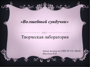 «Волшебный сундучок» Творческая лаборатория Автор мастер п/о ГБП ОУ СО «МАЛ»