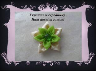 Украшаем серединку. Наш цветок готов!