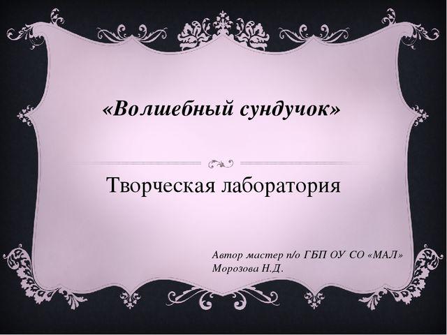 «Волшебный сундучок» Творческая лаборатория Автор мастер п/о ГБП ОУ СО «МАЛ»...