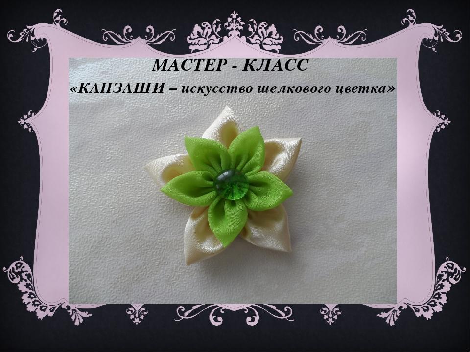 МАСТЕР - КЛАСС «КАНЗАШИ – искусство шелкового цветка»