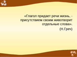 «Глагол придает речи жизнь, - присутствием своим животворит отдельные слова».