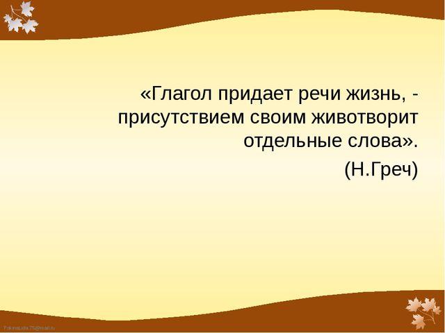 «Глагол придает речи жизнь, - присутствием своим животворит отдельные слова»....