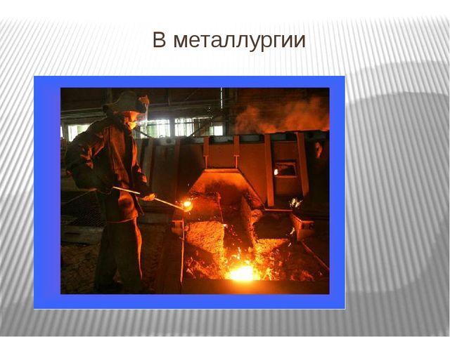 В металлургии