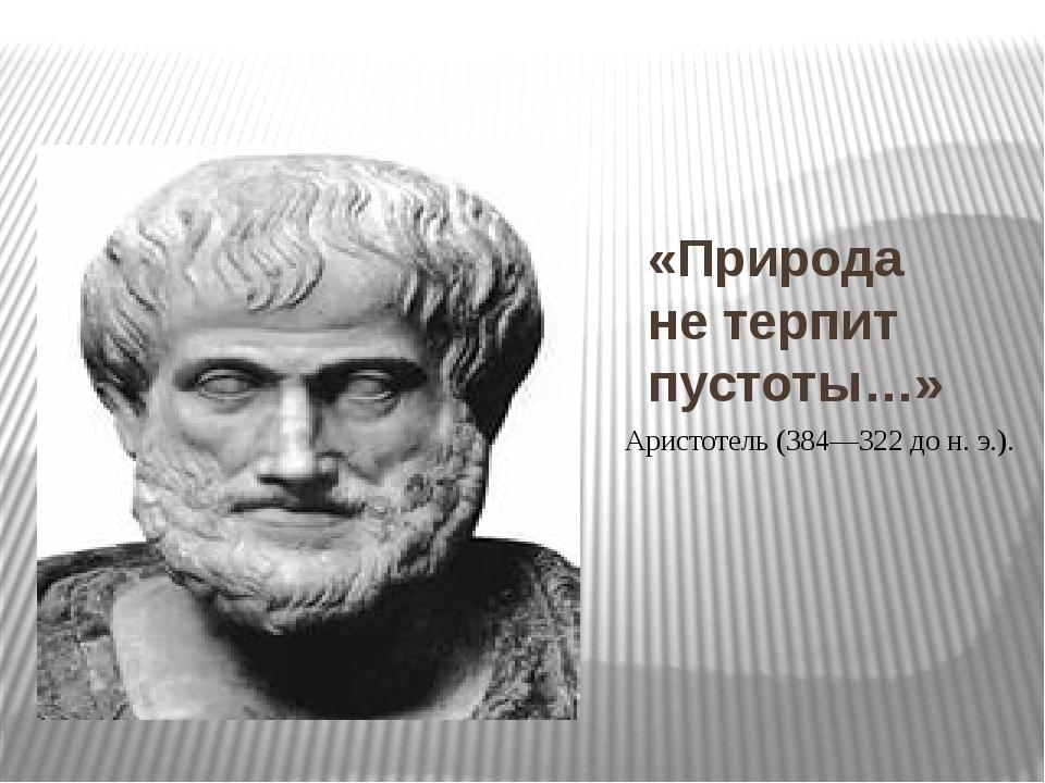 «Природа не терпит пустоты…»  Аристотель (384—322 до н. э.).