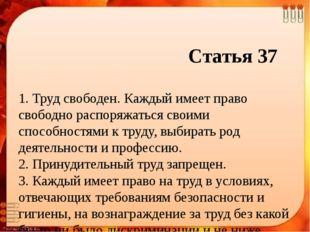 Статья 37 1. Труд свободен. Каждый имеет право свободно распоряжаться своими