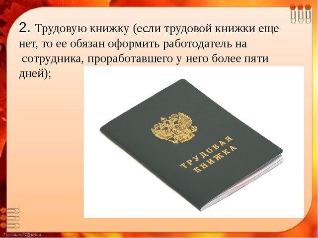 2. Трудовую книжку (если трудовой книжки еще нет, то ее обязан оформить работ...