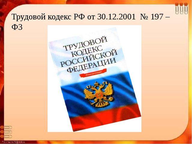 Трудовой кодекс РФ от 30.12.2001 № 197 – ФЗ