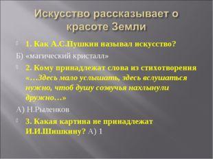 1. Как А.С.Пушкин называл искусство? Б) «магический кристалл» 2. Кому принадл