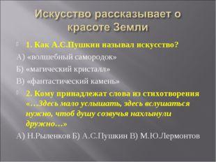1. Как А.С.Пушкин называл искусство? А) «волшебный самородок» Б) «магический