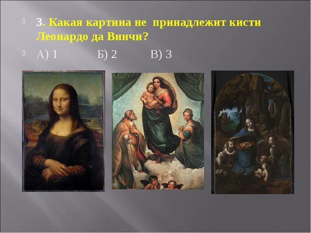 3. Какая картина не принадлежит кисти Леонардо да Винчи? А) 1 Б) 2 В) 3