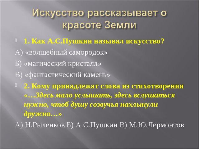1. Как А.С.Пушкин называл искусство? А) «волшебный самородок» Б) «магический...