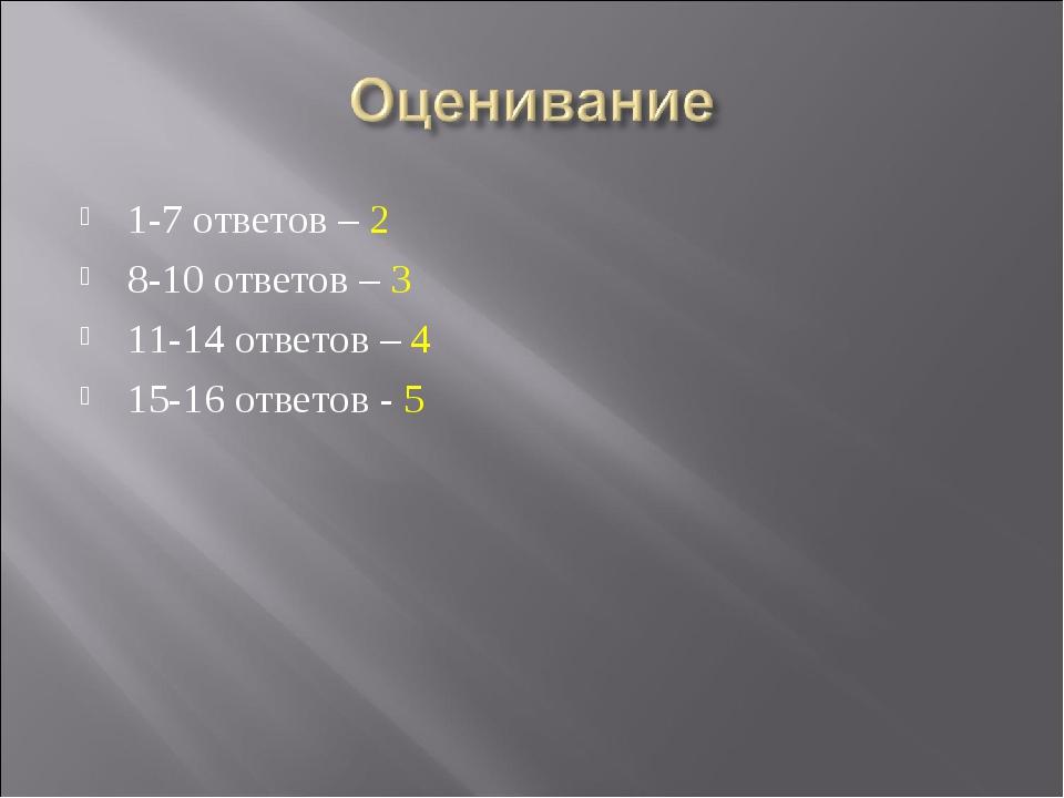 1-7 ответов – 2 8-10 ответов – 3 11-14 ответов – 4 15-16 ответов - 5