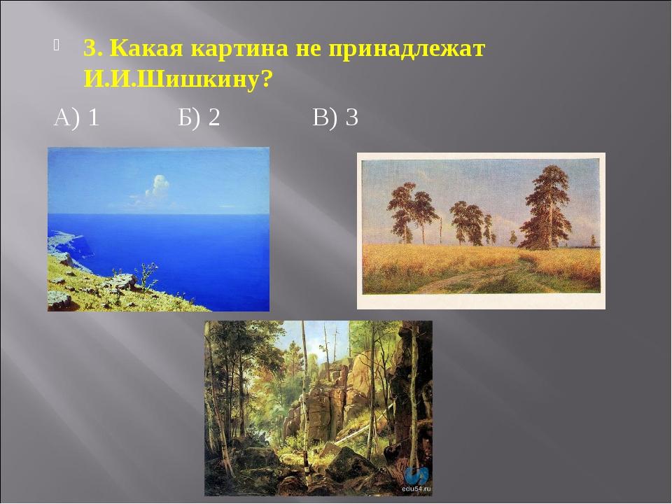 3. Какая картина не принадлежат И.И.Шишкину? А) 1Б) 2В) 3