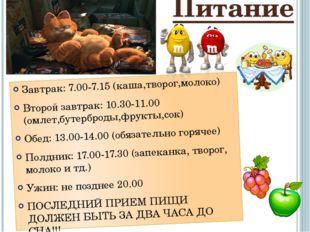 Питание Завтрак: 7.00-7.15 (каша,творог,молоко) Второй завтрак: 10.30-11.00 (