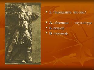 1. Определите, что это? А. объемная скульптура Б. рельеф В. горельеф.