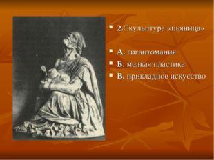 2.Скульптура «пьяница» А. гигантомания Б. мелкая пластика В. прикладное искус