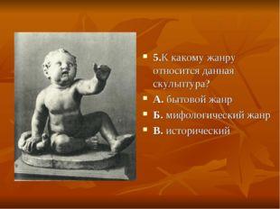 5.К какому жанру относится данная скульптура? А. бытовой жанр Б. мифологическ