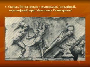 6. Скопас. Битва греков с амазонками. (рельефный, горельефный) фриз Мавсолея