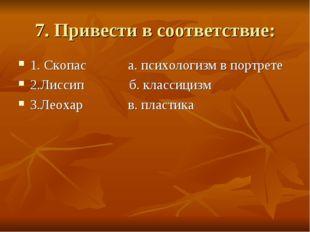 7. Привести в соответствие: 1. Скопас а. психологизм в портрете 2.Лиссип б. к