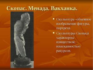 Скопас. Менада. Вакханка. Скульптура -объемное изображение фигуры, портрета.
