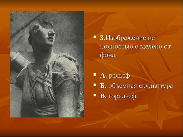 3.Изображение не полностью отделено от фона. А. рельеф Б. объемная скульптура...