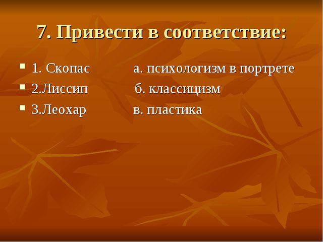 7. Привести в соответствие: 1. Скопас а. психологизм в портрете 2.Лиссип б. к...