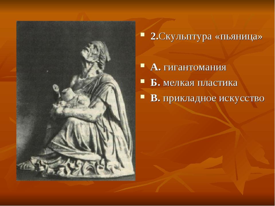 2.Скульптура «пьяница» А. гигантомания Б. мелкая пластика В. прикладное искус...
