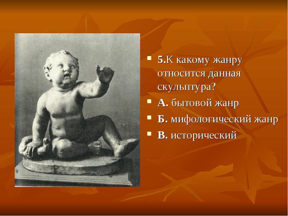 5.К какому жанру относится данная скульптура? А. бытовой жанр Б. мифологическ...