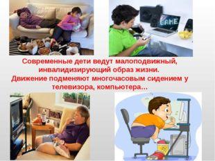 Современные дети ведут малоподвижный, инвалидизирующий образ жизни. Движение
