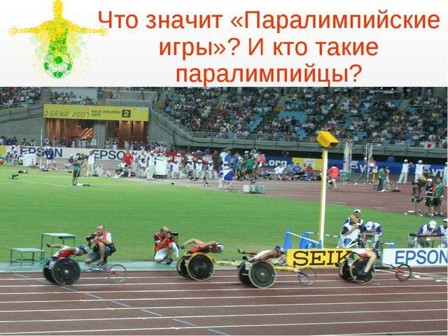 Что значит «Паралимпийские игры»? И кто такие паралимпийцы?
