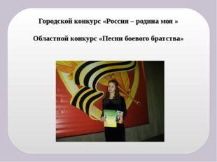 Городской конкурс «Россия – родина моя » Областной конкурс «Песни боевого бра