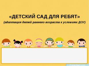 «ДЕТСКИЙ САД ДЛЯ РЕБЯТ» Prezentacii.com (адаптация детей раннего возраста к