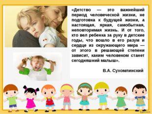 «Детство — это важнейший период человеческой жизни, не подготовка к будущей ж