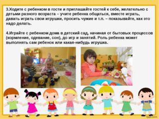 3.Ходите с ребенком в гости и приглашайте гостей к себе, желательно с детьми