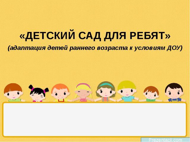 «ДЕТСКИЙ САД ДЛЯ РЕБЯТ» Prezentacii.com (адаптация детей раннего возраста к...