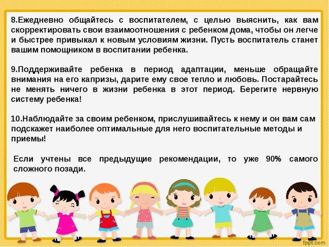 8.Ежедневно общайтесь с воспитателем, с целью выяснить, как вам скорректирова...