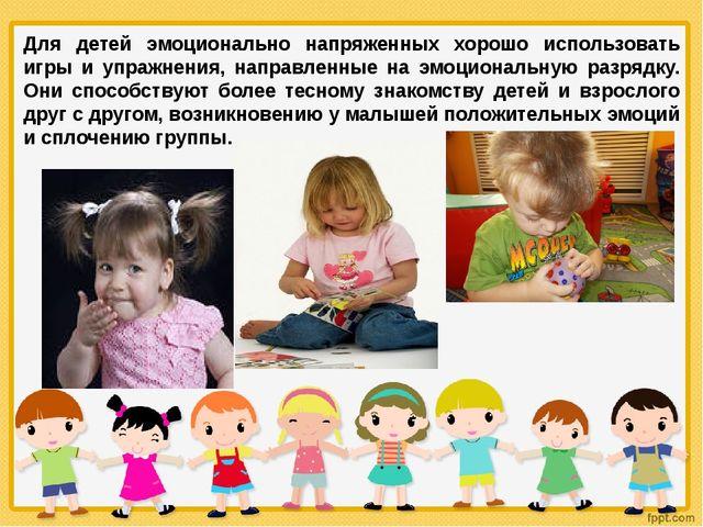 Для детей эмоционально напряженных хорошо использовать игры и упражнения, нап...