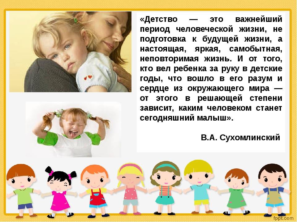 «Детство — это важнейший период человеческой жизни, не подготовка к будущей ж...
