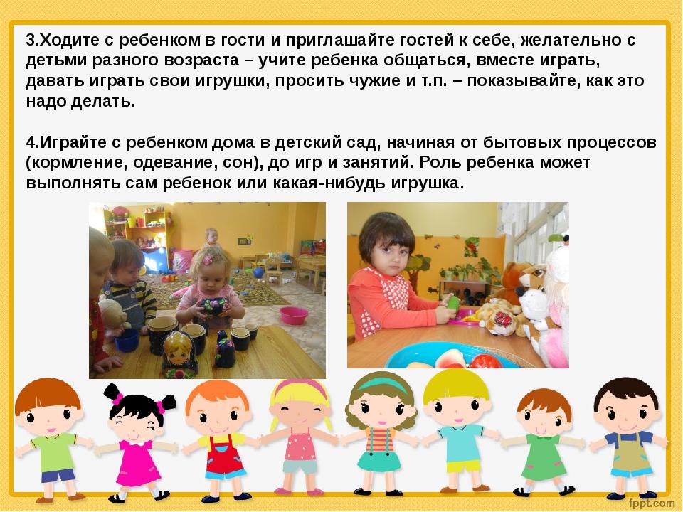 3.Ходите с ребенком в гости и приглашайте гостей к себе, желательно с детьми...