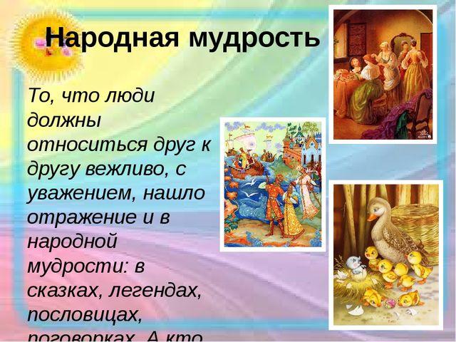 Народная мудрость То, что люди должны относиться друг к другу вежливо, с уваж...