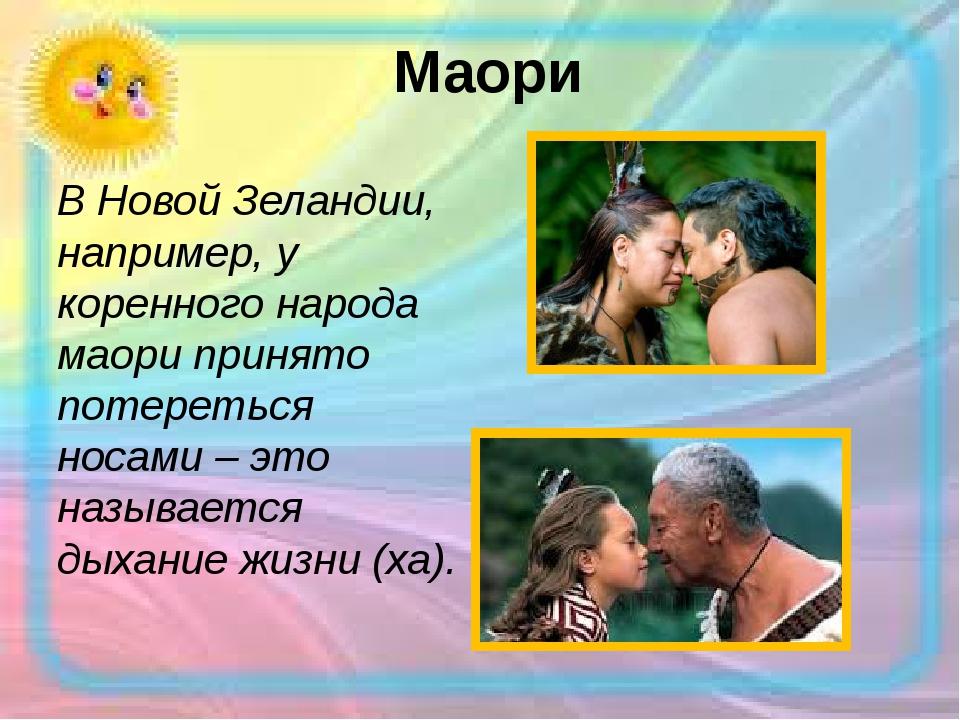 Маори В Новой Зеландии, например, у коренного народа маори принято потеретьс...