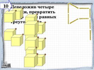 Переложив четыре спички, превратить топор в три равных треугольника. 10