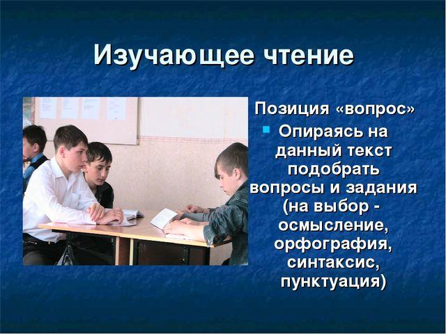 Изучающее чтение Позиция «вопрос» Опираясь на данный текст подобрать вопросы...
