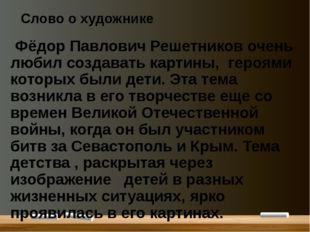 Слово о художнике Фёдор Павлович Решетников очень любил создавать картины, ге