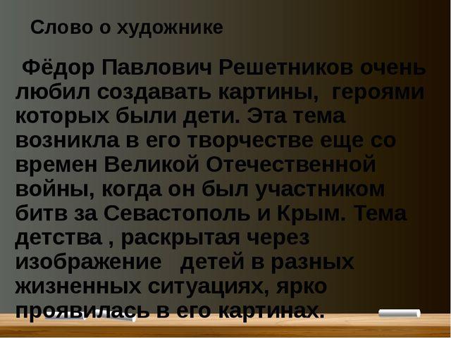 Слово о художнике Фёдор Павлович Решетников очень любил создавать картины, ге...